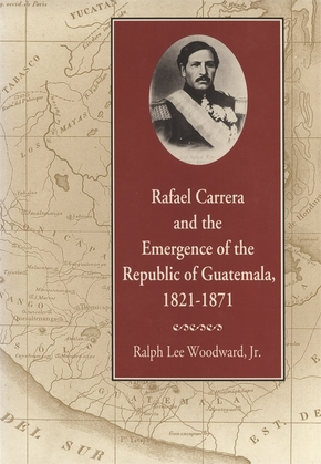 Rafael Carrera and the Emergence of the Republic of Guatemala, 1821–1871
